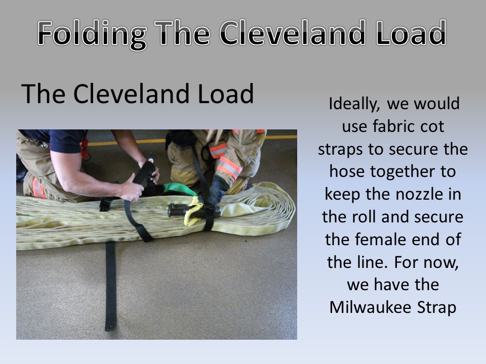 The Cleveland Load Ideally, we would use fabric cot straps to secure the hose together to keep the nozzle in the roll and secure the female end of the