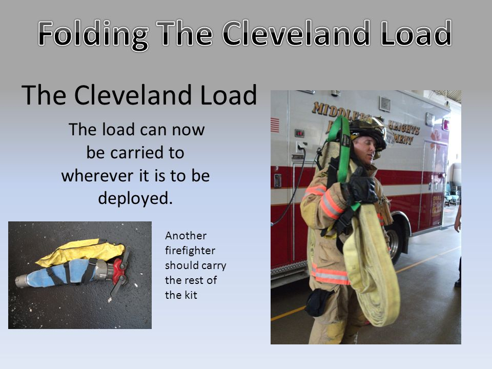 The Cleveland Load The load can now be carried to wherever it is to be deployed. Another firefighter should carry the rest of the kit