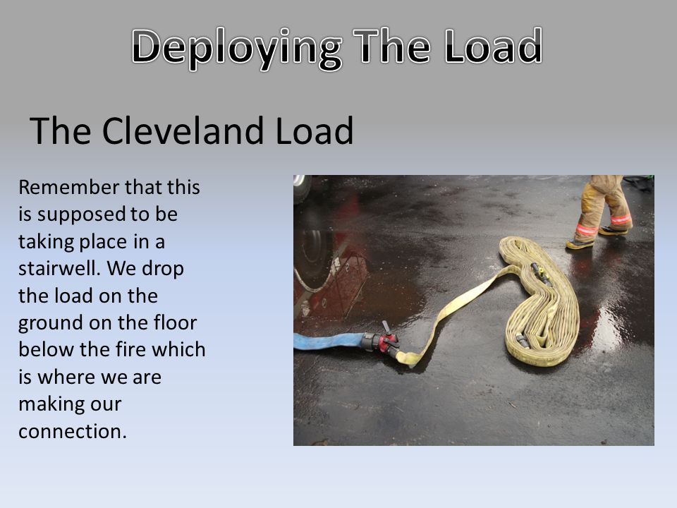 The Cleveland Load Remember that this is supposed to be taking place in a stairwell. We drop the load on the ground on the floor below the fire which