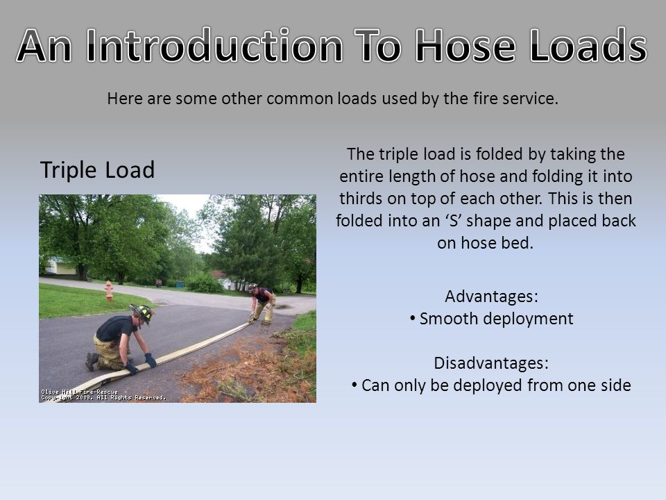 Here are some other common loads used by the fire service. Triple Load Advantages: Smooth deployment Disadvantages: Can only be deployed from one side