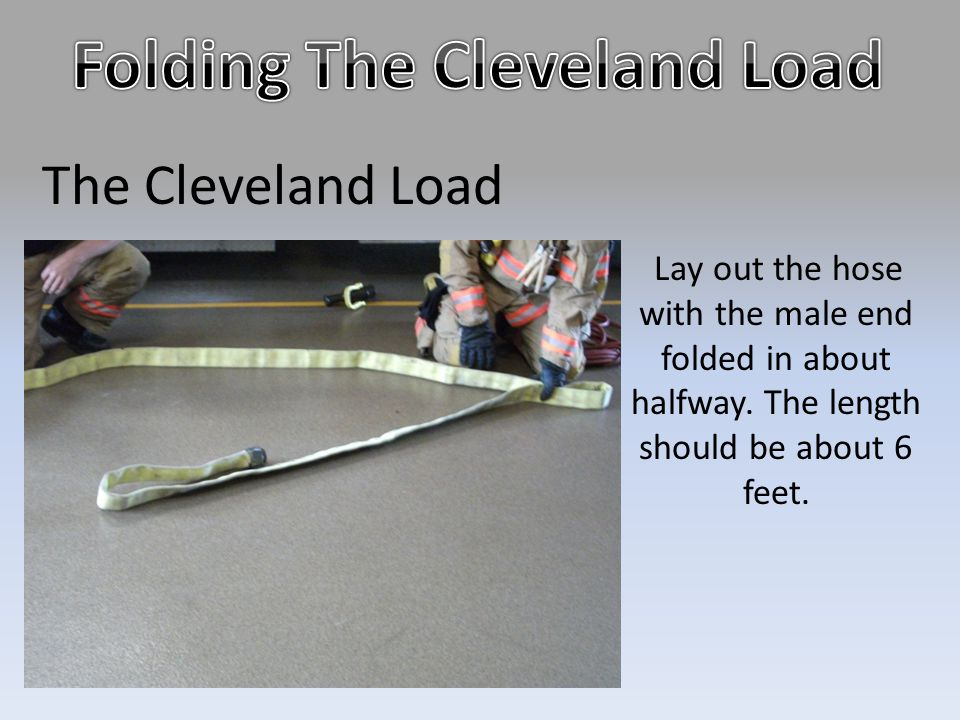 The Cleveland Load Lay out the hose with the male end folded in about halfway. The length should be about 6 feet.
