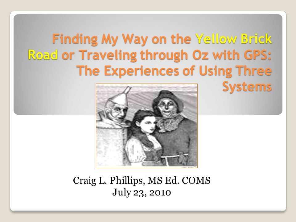 Finding My Way on the Yellow Brick Road or Traveling through Oz with GPS: The Experiences of Using Three Systems Craig L.