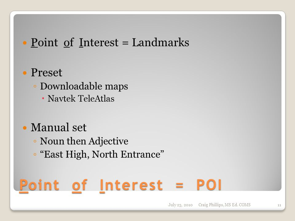 Point of Interest = POI Point of Interest = Landmarks Preset ◦ Downloadable maps  Navtek TeleAtlas Manual set ◦ Noun then Adjective ◦ East High, North Entrance July 23, 2010Craig Phillips, MS Ed.