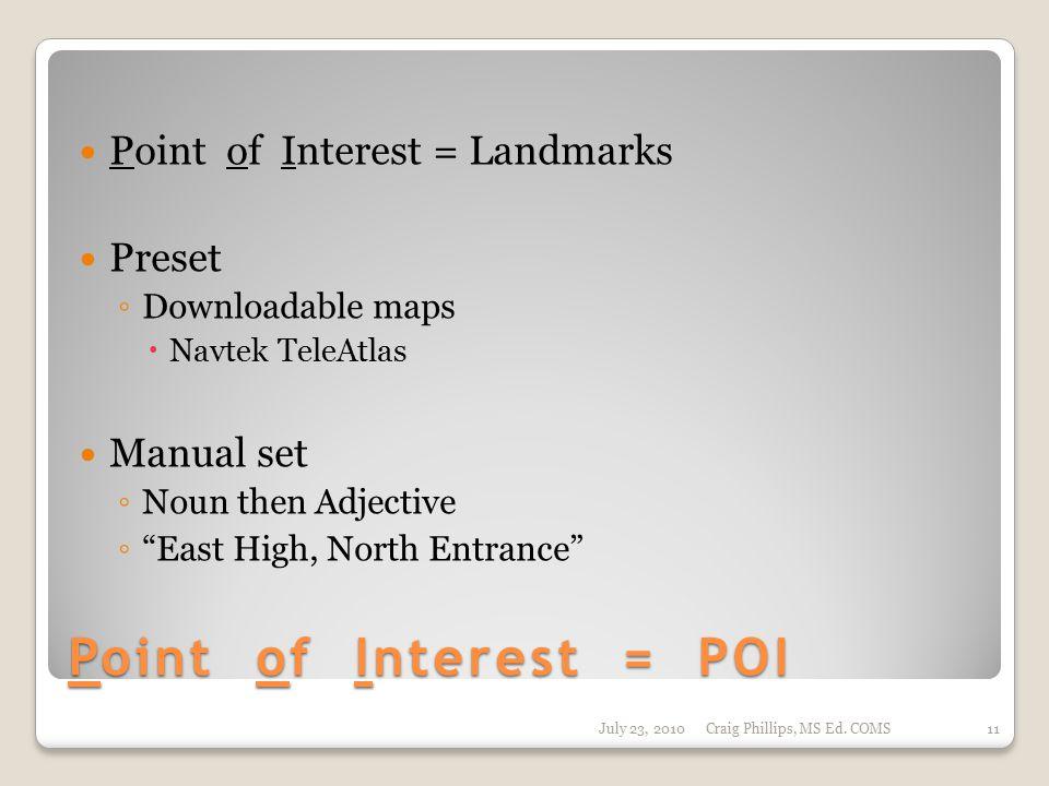 Point of Interest = POI Point of Interest = Landmarks Preset ◦ Downloadable maps  Navtek TeleAtlas Manual set ◦ Noun then Adjective ◦ East High, North Entrance July 23, 2010Craig Phillips, MS Ed.