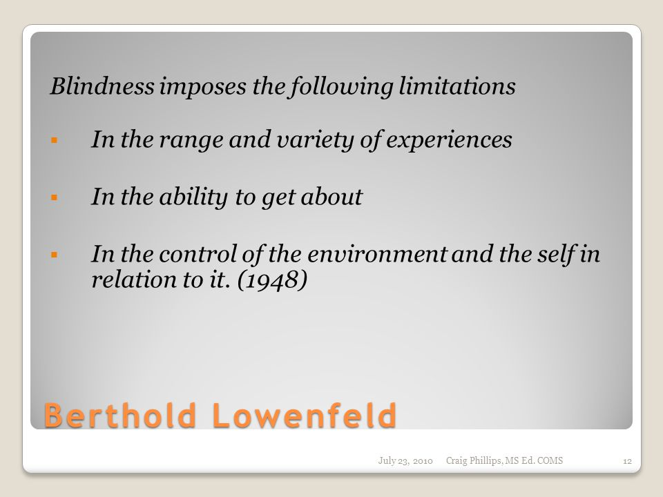 Berthold Lowenfeld Blindness imposes the following limitations  In the range and variety of experiences  In the ability to get about  In the control of the environment and the self in relation to it.