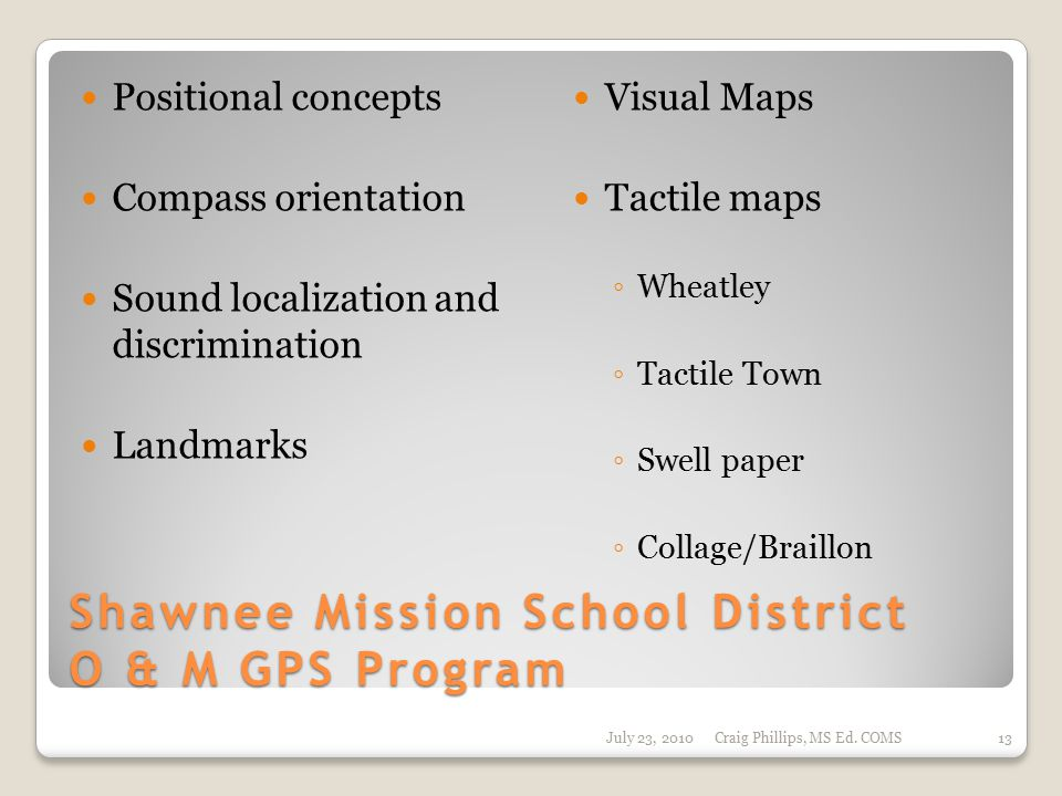 Shawnee Mission School District O & M GPS Program Positional concepts Compass orientation Sound localization and discrimination Landmarks Visual Maps Tactile maps ◦ Wheatley ◦ Tactile Town ◦ Swell paper ◦ Collage/Braillon July 23, 2010Craig Phillips, MS Ed.