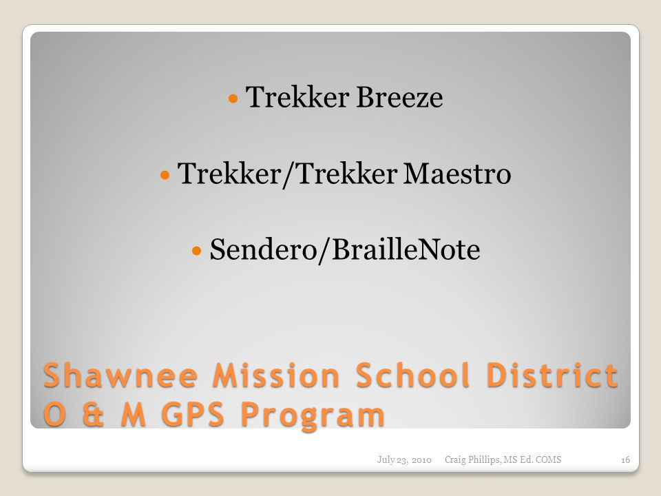 Shawnee Mission School District O & M GPS Program Trekker Breeze Trekker/Trekker Maestro Sendero/BrailleNote July 23, 2010Craig Phillips, MS Ed.