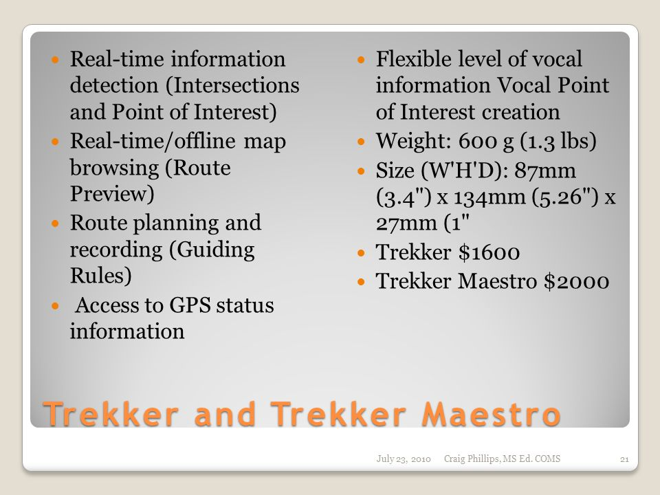 Trekker and Trekker Maestro Real-time information detection (Intersections and Point of Interest) Real-time/offline map browsing (Route Preview) Route planning and recording (Guiding Rules) Access to GPS status information Flexible level of vocal information Vocal Point of Interest creation Weight: 600 g (1.3 lbs) Size (W H D): 87mm (3.4 ) x 134mm (5.26 ) x 27mm (1 Trekker $1600 Trekker Maestro $2000 July 23, 2010Craig Phillips, MS Ed.