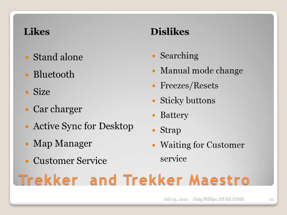 Trekker and Trekker Maestro LikesDislikes Stand alone Bluetooth Size Car charger Active Sync for Desktop Map Manager Customer Service Searching Manual mode change Freezes/Resets Sticky buttons Battery Strap Waiting for Customer service July 23, 2010Craig Phillips, MS Ed.