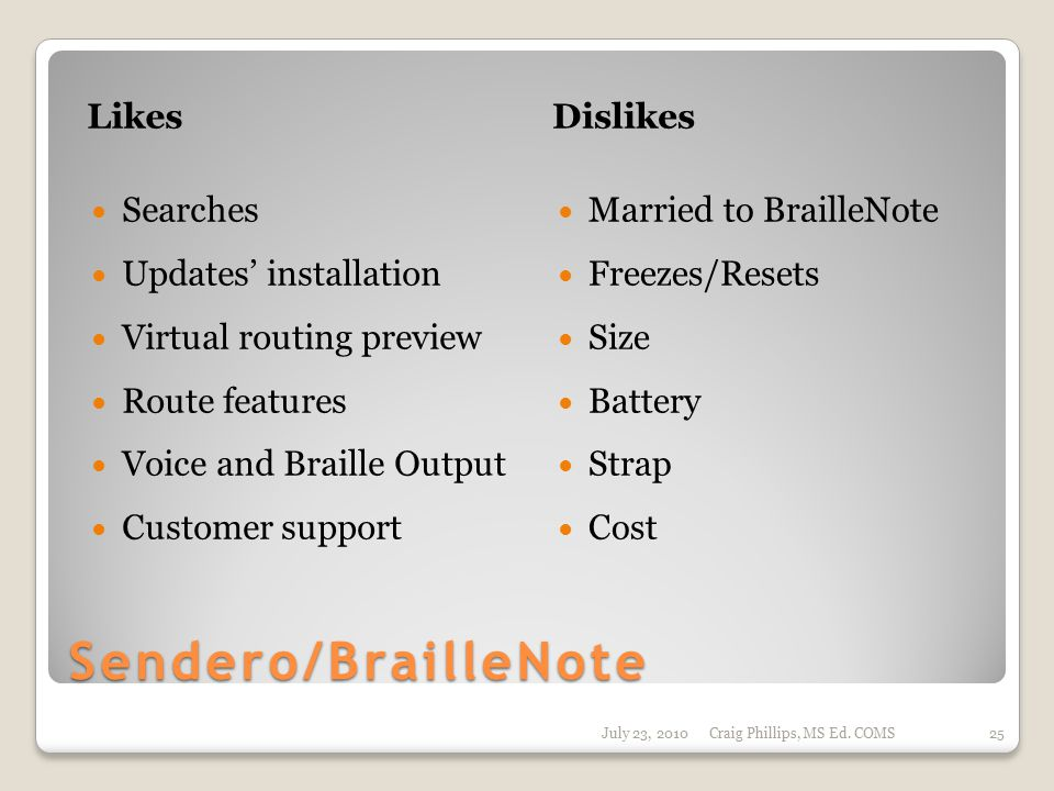 Sendero/BrailleNote LikesDislikes Searches Updates' installation Virtual routing preview Route features Voice and Braille Output Customer support Married to BrailleNote Freezes/Resets Size Battery Strap Cost July 23, 2010Craig Phillips, MS Ed.