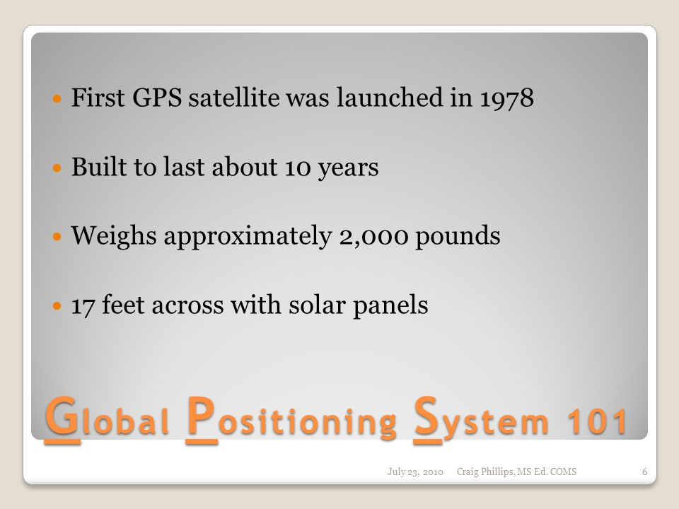 G lobal P ositioning S ystem 101 First GPS satellite was launched in 1978 Built to last about 10 years Weighs approximately 2,000 pounds 17 feet across with solar panels July 23, 2010Craig Phillips, MS Ed.