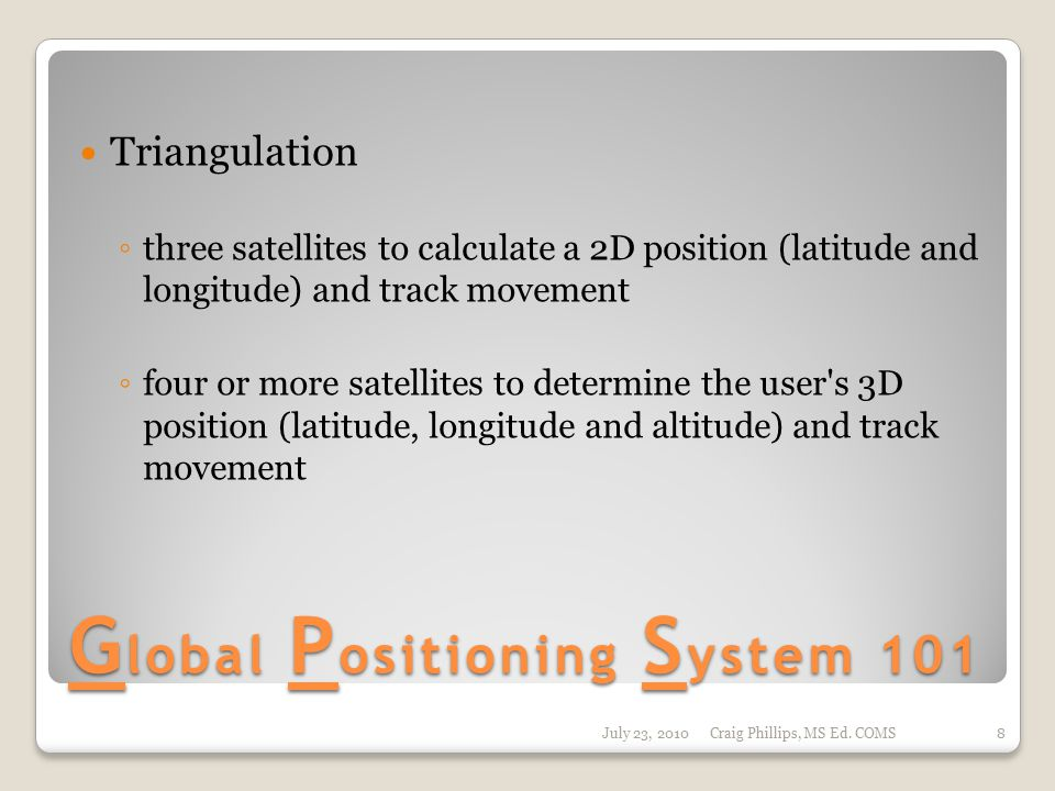 G lobal P ositioning S ystem 101 Triangulation ◦ three satellites to calculate a 2D position (latitude and longitude) and track movement ◦ four or mor