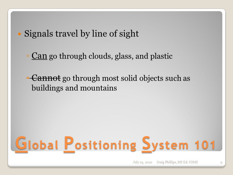 G lobal P ositioning S ystem 101 Signals travel by line of sight ◦ Can go through clouds, glass, and plastic ◦ Cannot go through most solid objects such as buildings and mountains July 23, 2010Craig Phillips, MS Ed.