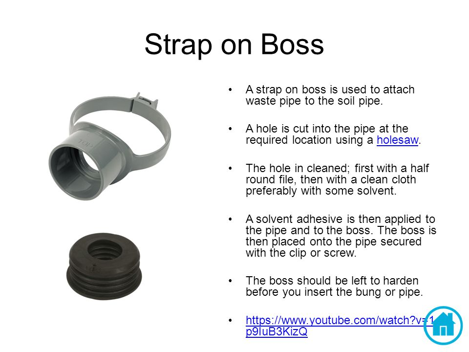 Strap on Boss A strap on boss is used to attach waste pipe to the soil pipe.