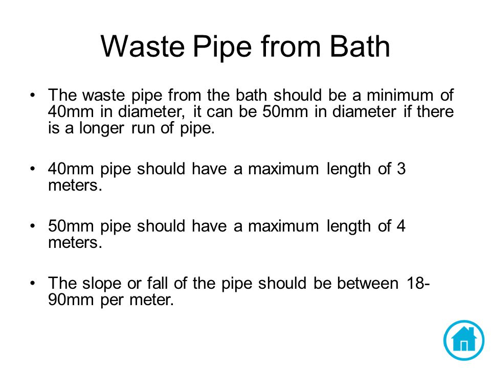 Waste Pipe from Bath The waste pipe from the bath should be a minimum of 40mm in diameter, it can be 50mm in diameter if there is a longer run of pipe.