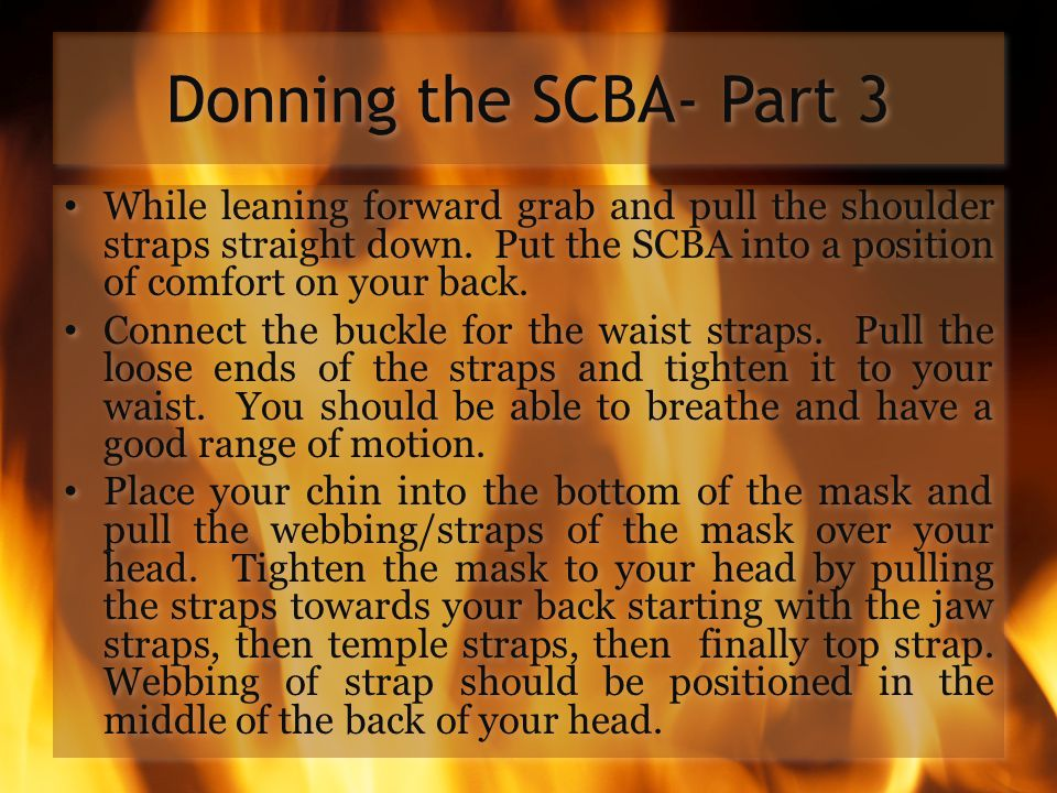 Donning the SCBA- Part 3 While leaning forward grab and pull the shoulder straps straight down. Put the SCBA into a position of comfort on your back.