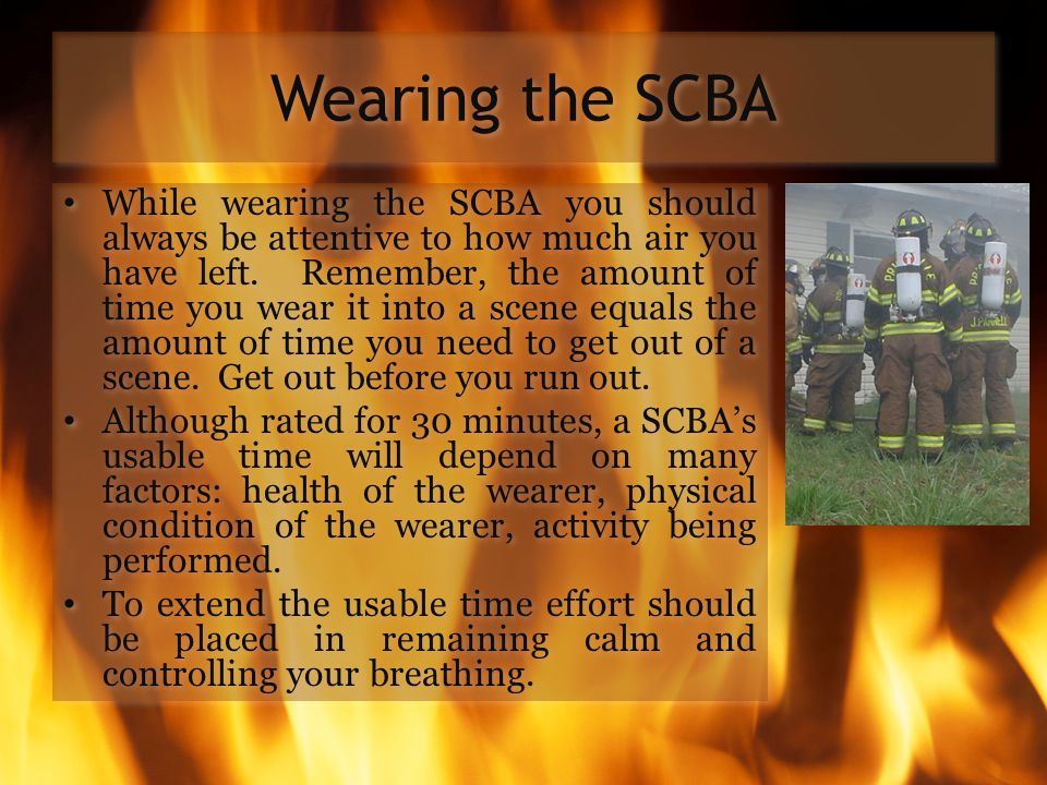Wearing the SCBA While wearing the SCBA you should always be attentive to how much air you have left. Remember, the amount of time you wear it into a