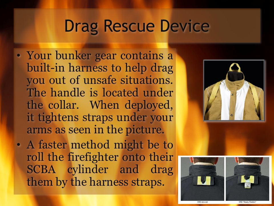 Drag Rescue Device Your bunker gear contains a built-in harness to help drag you out of unsafe situations. The handle is located under the collar. Whe
