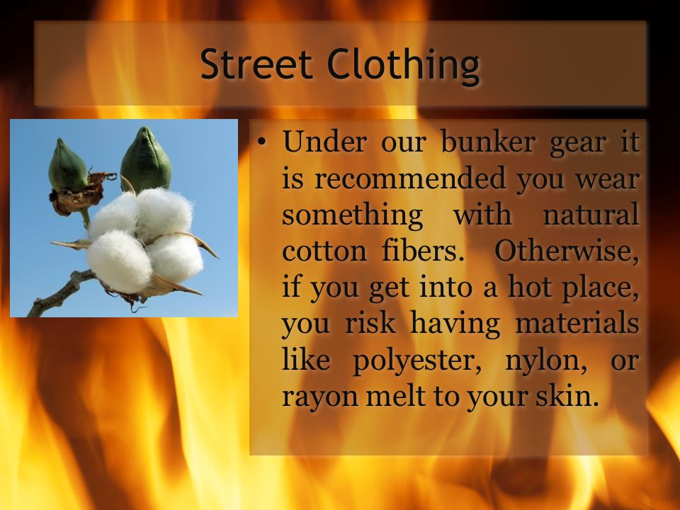 Street Clothing Under our bunker gear it is recommended you wear something with natural cotton fibers. Otherwise, if you get into a hot place, you ris