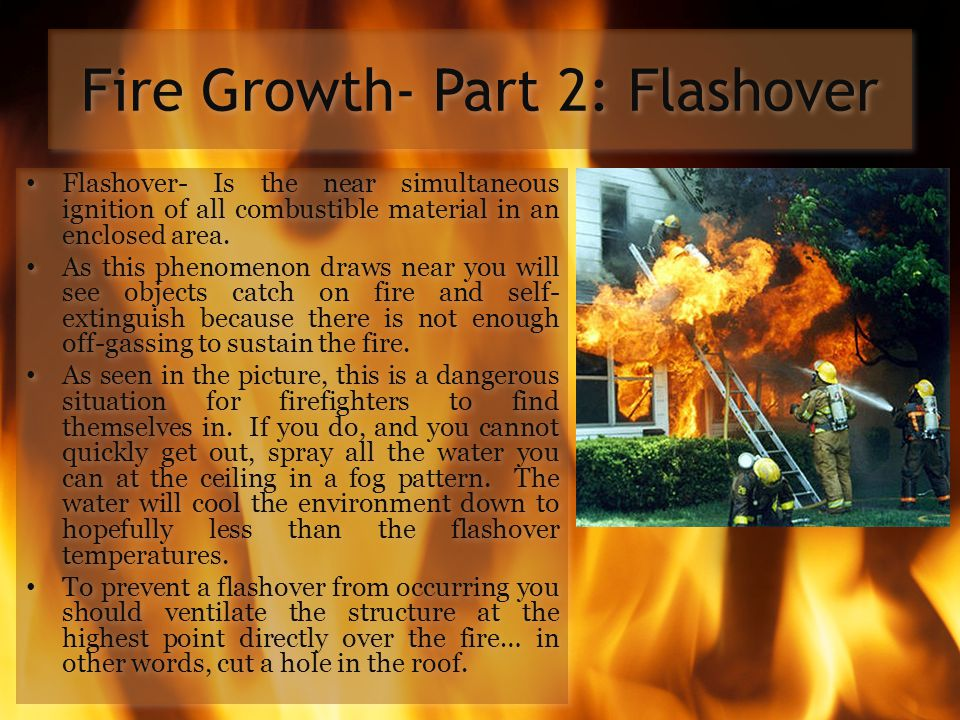 Fire Growth- Part 2: Flashover Flashover- Is the near simultaneous ignition of all combustible material in an enclosed area. As this phenomenon draws