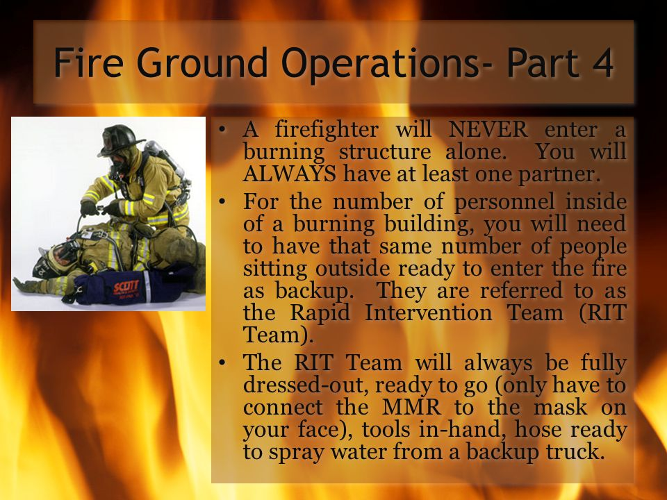 Fire Ground Operations- Part 4 A firefighter will NEVER enter a burning structure alone. You will ALWAYS have at least one partner. For the number of