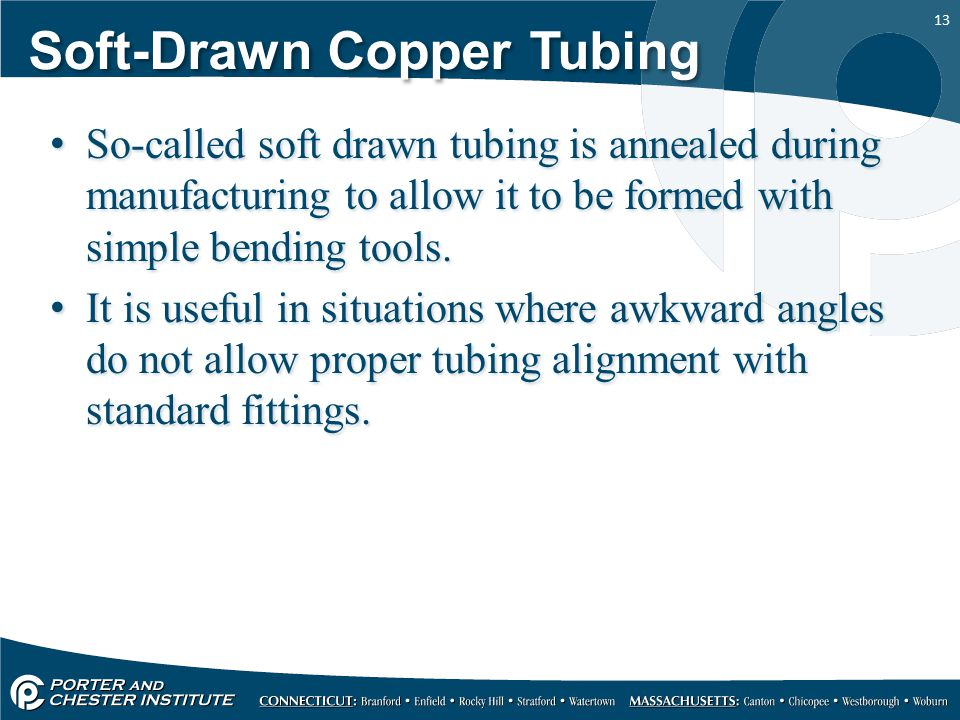 13 Soft-Drawn Copper Tubing So-called soft drawn tubing is annealed during manufacturing to allow it to be formed with simple bending tools. It is use