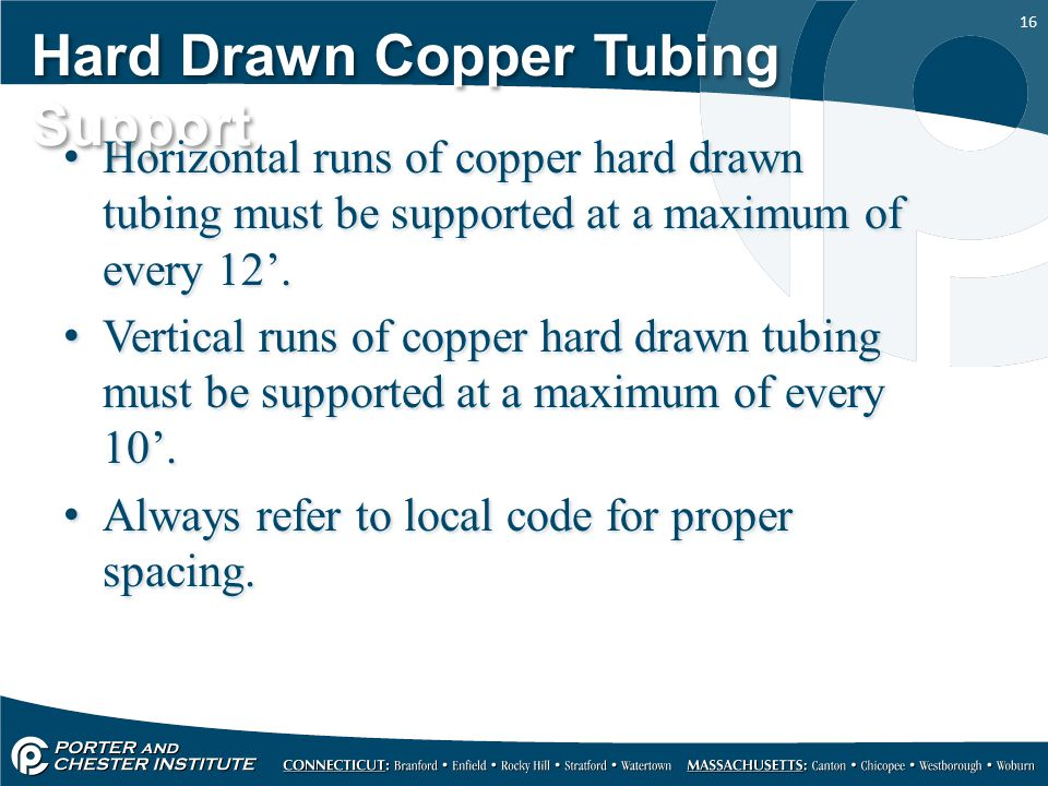 16 Hard Drawn Copper Tubing Support Horizontal runs of copper hard drawn tubing must be supported at a maximum of every 12'. Vertical runs of copper h