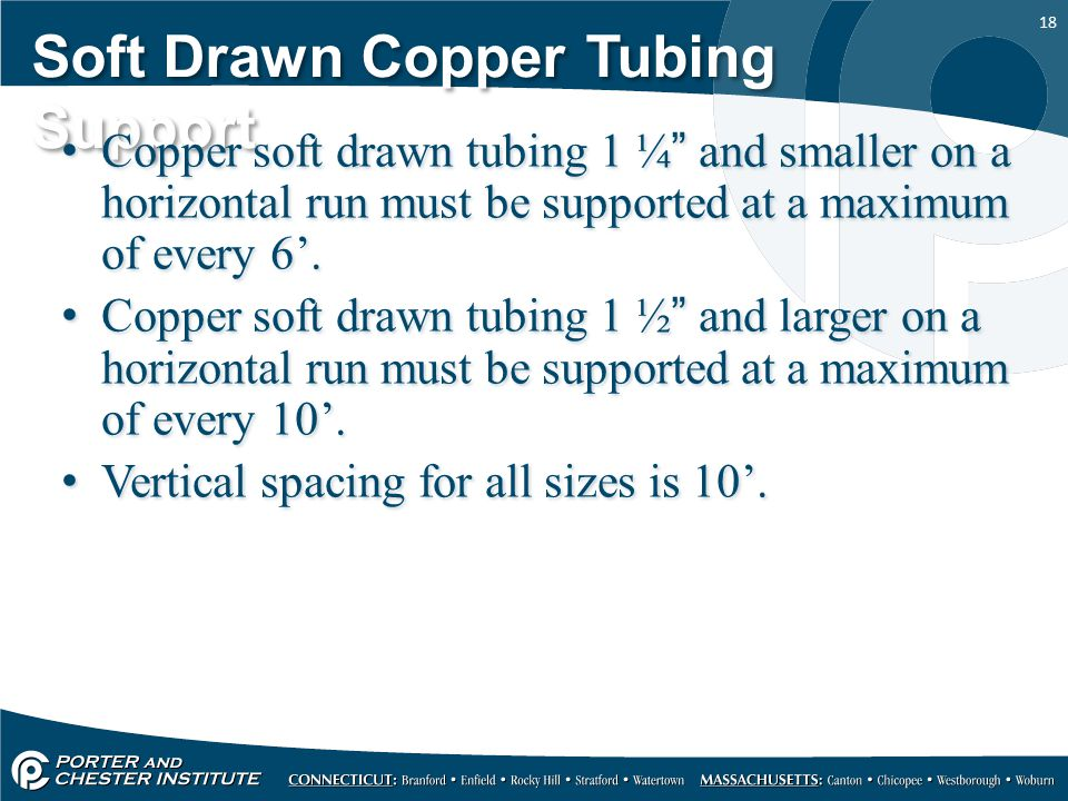 """18 Soft Drawn Copper Tubing Support Copper soft drawn tubing 1 ¼"""" and smaller on a horizontal run must be supported at a maximum of every 6'. Copper s"""