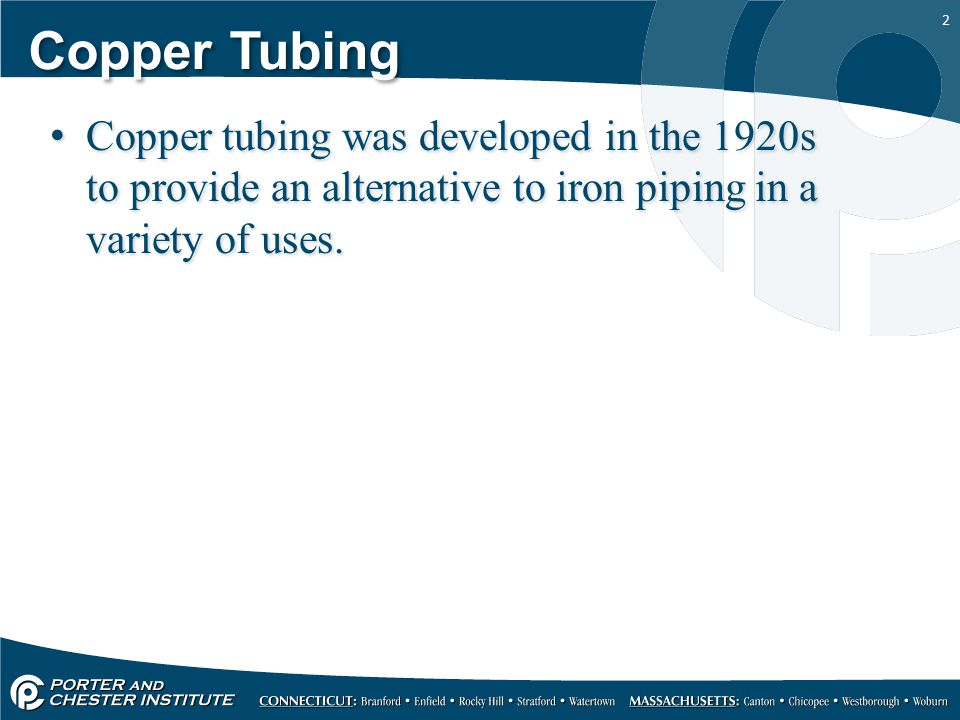 2 Copper Tubing Copper tubing was developed in the 1920s to provide an alternative to iron piping in a variety of uses.