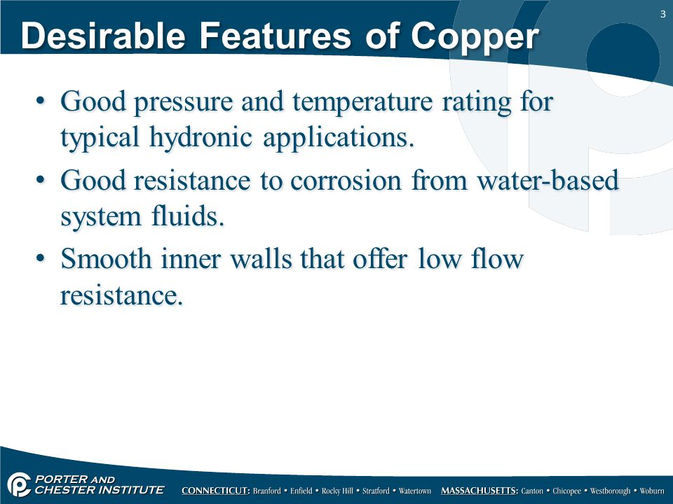3 Desirable Features of Copper Good pressure and temperature rating for typical hydronic applications. Good resistance to corrosion from water-based s