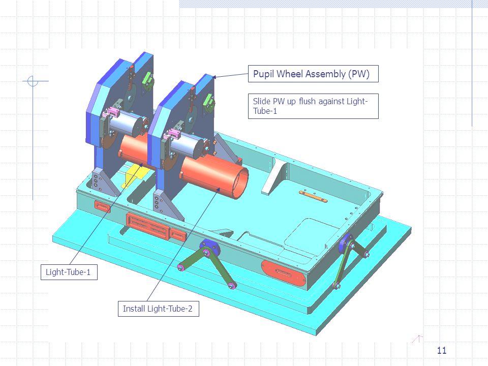 11 Pupil Wheel Assembly (PW) Light-Tube-1 Install Light-Tube-2 Slide PW up flush against Light- Tube-1