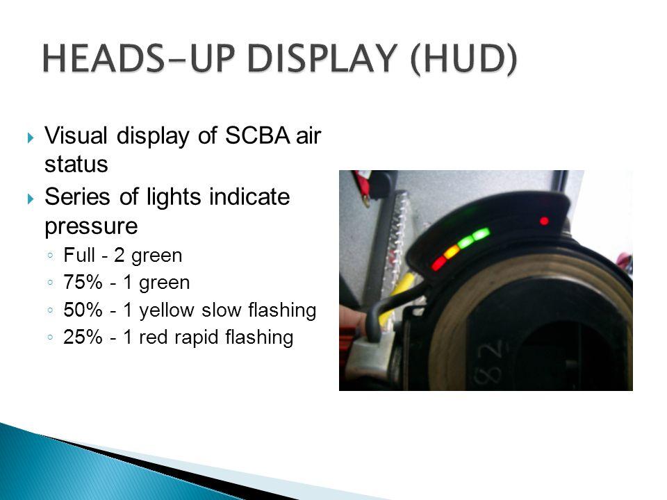  Visual display of SCBA air status  Series of lights indicate pressure ◦ Full - 2 green ◦ 75% - 1 green ◦ 50% - 1 yellow slow flashing ◦ 25% - 1 red