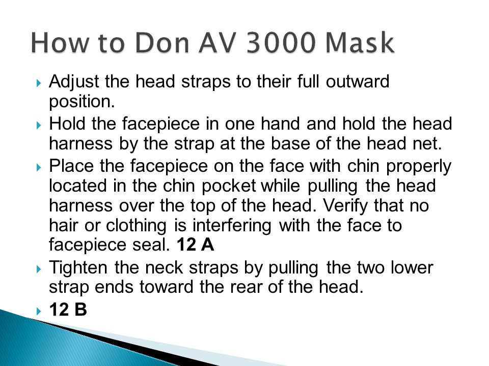  Adjust the head straps to their full outward position.  Hold the facepiece in one hand and hold the head harness by the strap at the base of the he