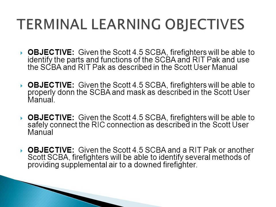  OBJECTIVE: Given the Scott 4.5 SCBA, firefighters will be able to identify the parts and functions of the SCBA and RIT Pak and use the SCBA and RIT