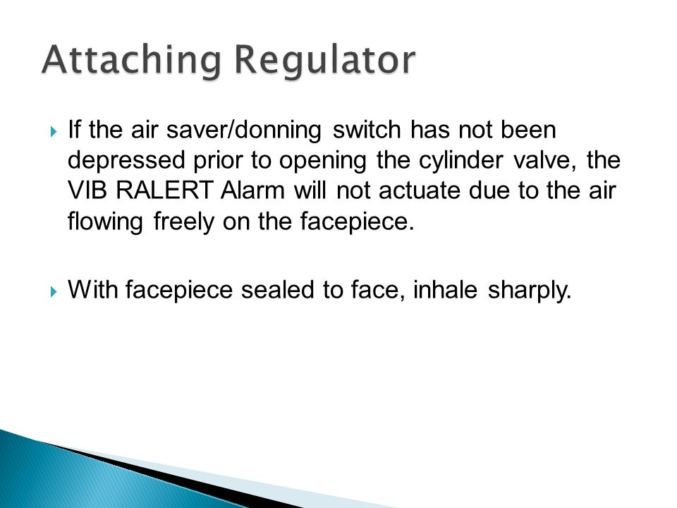  If the air saver/donning switch has not been depressed prior to opening the cylinder valve, the VIB RALERT Alarm will not actuate due to the air flo