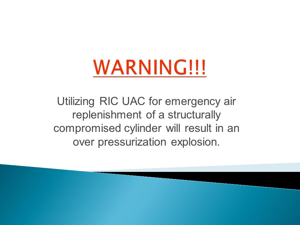 Utilizing RIC UAC for emergency air replenishment of a structurally compromised cylinder will result in an over pressurization explosion.