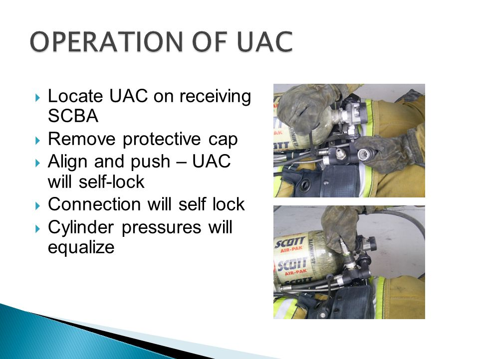  Locate UAC on receiving SCBA  Remove protective cap  Align and push – UAC will self-lock  Connection will self lock  Cylinder pressures will equ