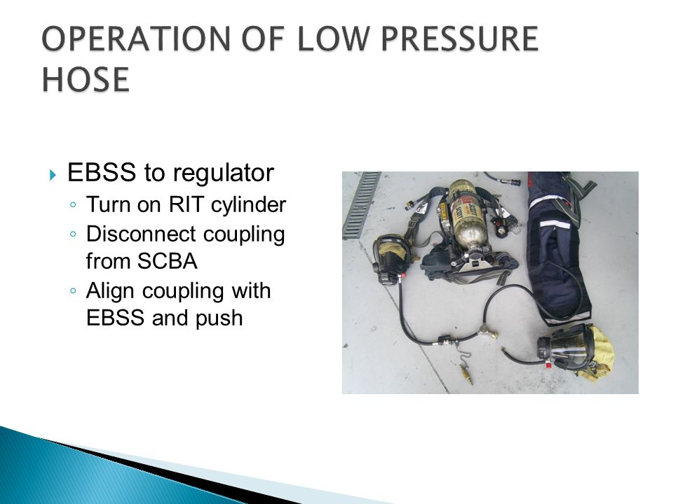  EBSS and regulator to mask ◦ Align coupling with EBSS and push ◦ Turn on RIT cylinder ◦ Remove regulator from SCBA ◦ Replace with RIT regulator