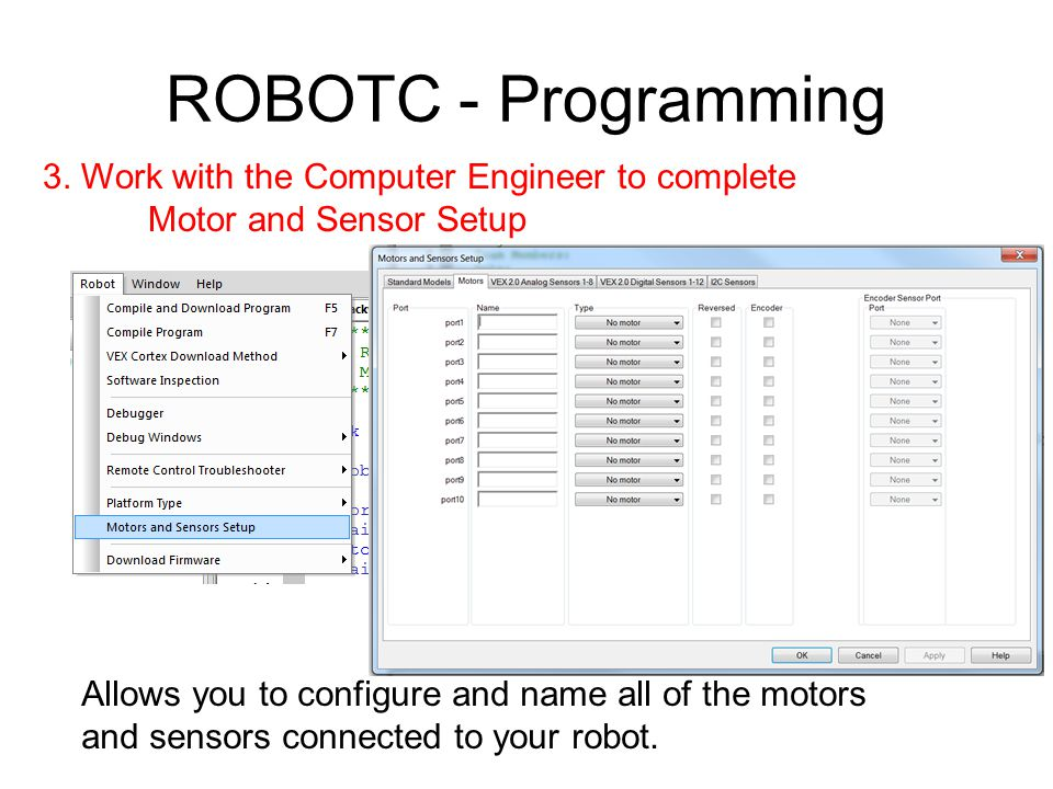 ROBOTC - Programming 3. Work with the Computer Engineer to complete Motor and Sensor Setup Allows you to configure and name all of the motors and sens
