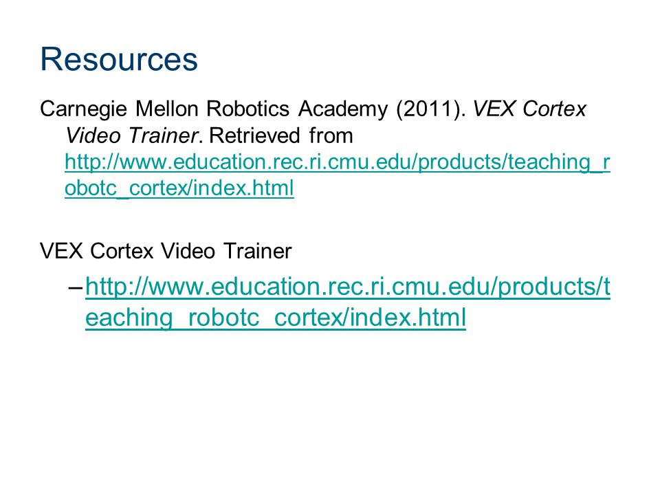 Resources Carnegie Mellon Robotics Academy (2011). VEX Cortex Video Trainer. Retrieved from http://www.education.rec.ri.cmu.edu/products/teaching_r ob