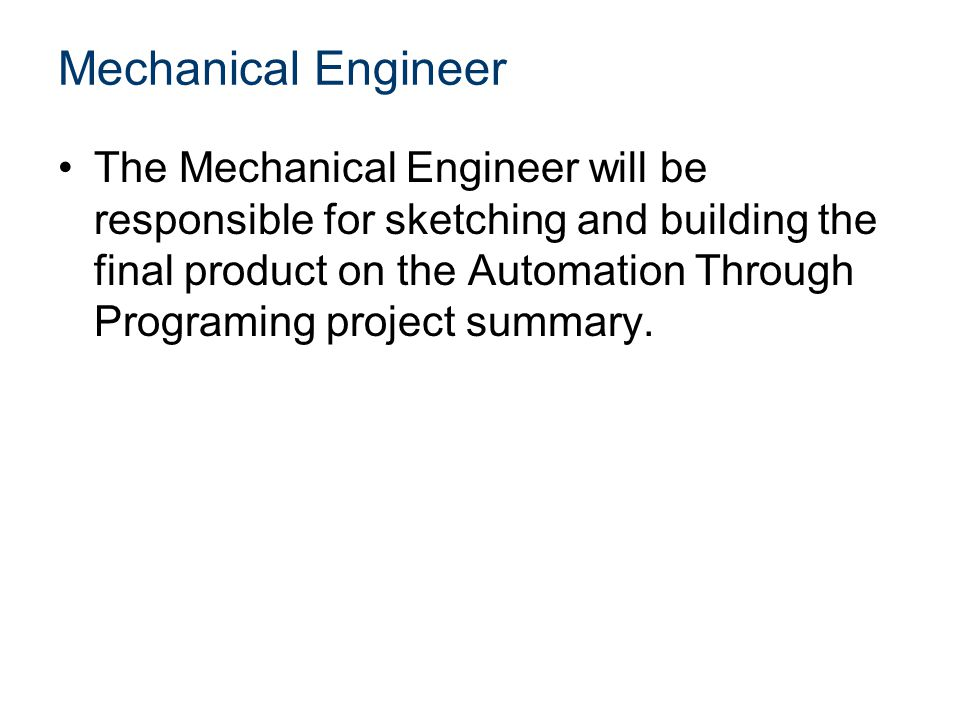 Mechanical Engineer The Mechanical Engineer will be responsible for sketching and building the final product on the Automation Through Programing proj