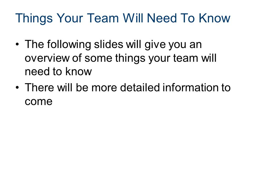 Things Your Team Will Need To Know The following slides will give you an overview of some things your team will need to know There will be more detail