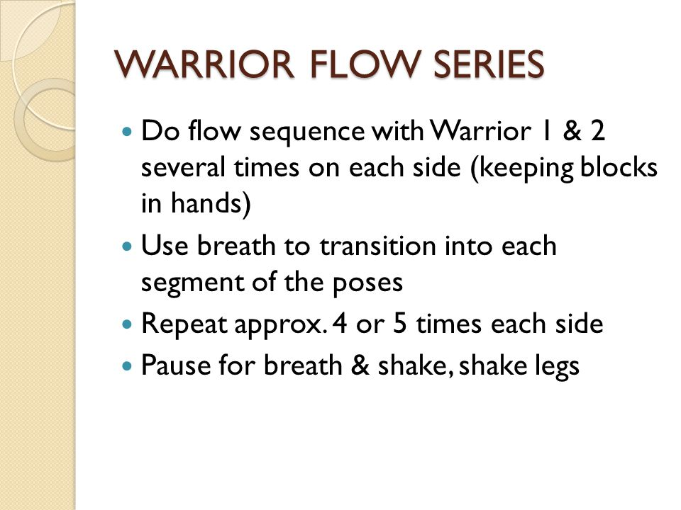 WARRIOR FLOW SERIES Do flow sequence with Warrior 1 & 2 several times on each side (keeping blocks in hands) Use breath to transition into each segment of the poses Repeat approx.