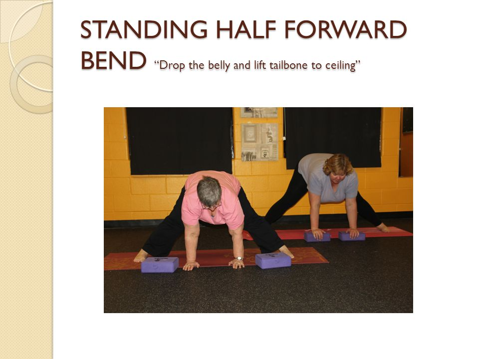STANDING HALF FORWARD BEND Drop the belly and lift tailbone to ceiling