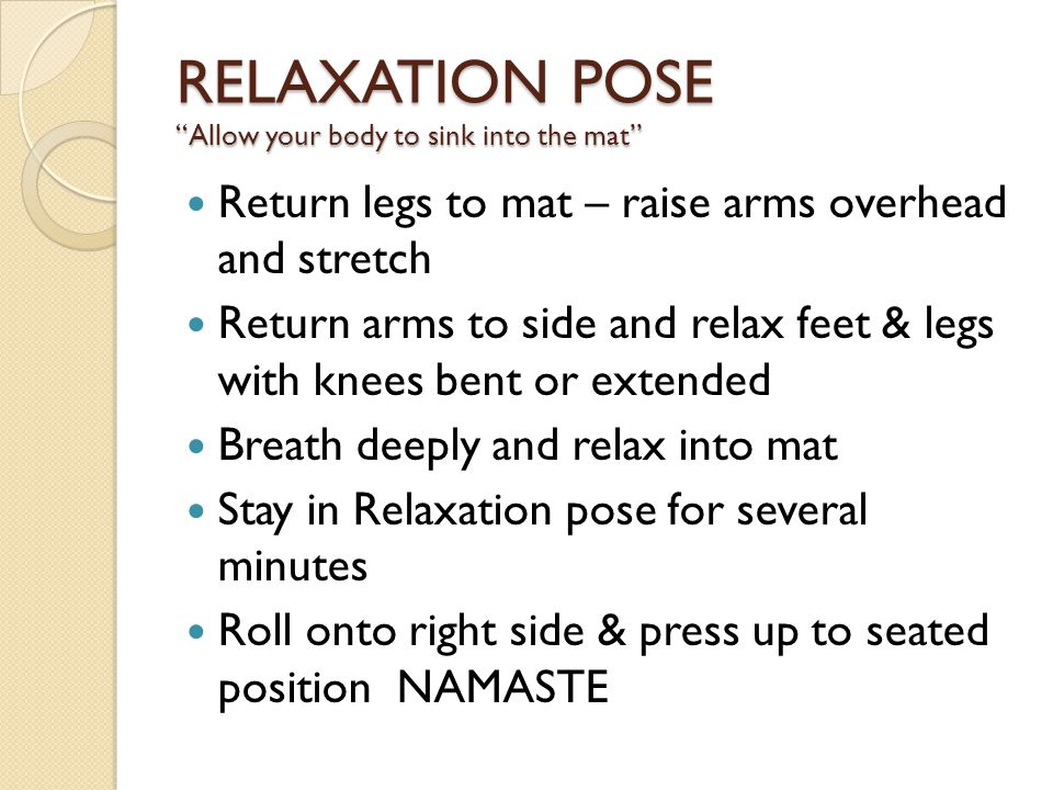 RELAXATION POSE Allow your body to sink into the mat Return legs to mat – raise arms overhead and stretch Return arms to side and relax feet & legs with knees bent or extended Breath deeply and relax into mat Stay in Relaxation pose for several minutes Roll onto right side & press up to seated position NAMASTE