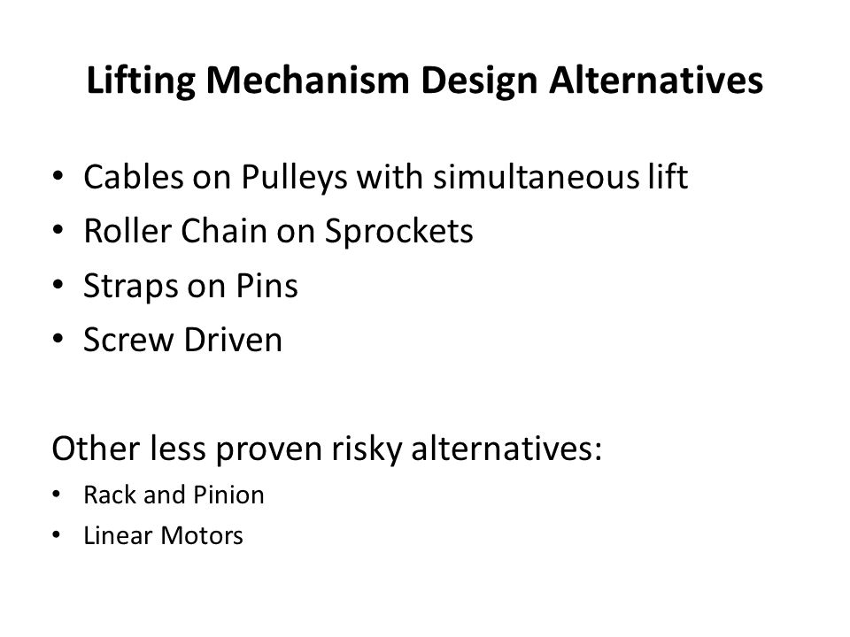 Lifting Mechanism Design Alternatives Cables on Pulleys with simultaneous lift Roller Chain on Sprockets Straps on Pins Screw Driven Other less proven risky alternatives: Rack and Pinion Linear Motors