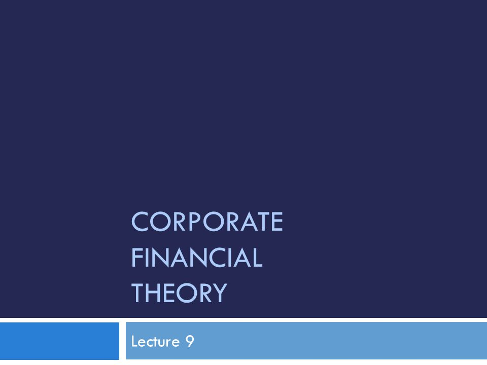 CORPORATE FINANCIAL THEORY Lecture 9