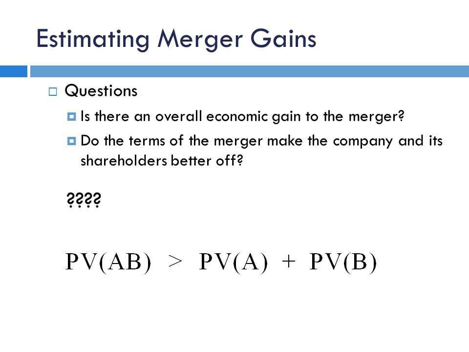 Estimating Merger Gains  Questions  Is there an overall economic gain to the merger?  Do the terms of the merger make the company and its sharehold