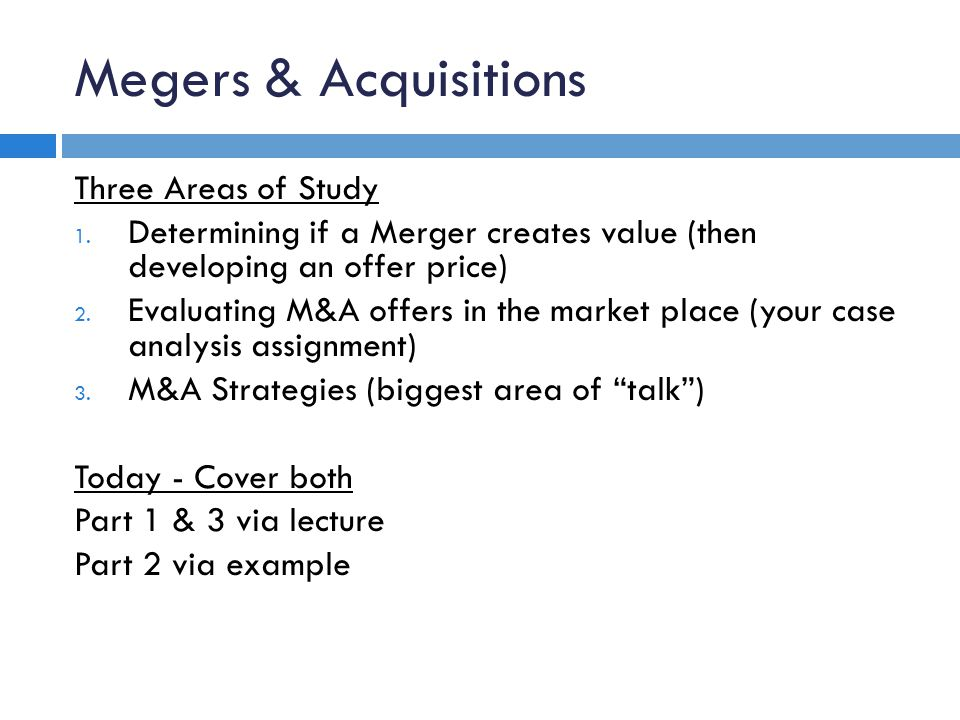 Megers & Acquisitions Three Areas of Study 1. Determining if a Merger creates value (then developing an offer price) 2. Evaluating M&A offers in the m