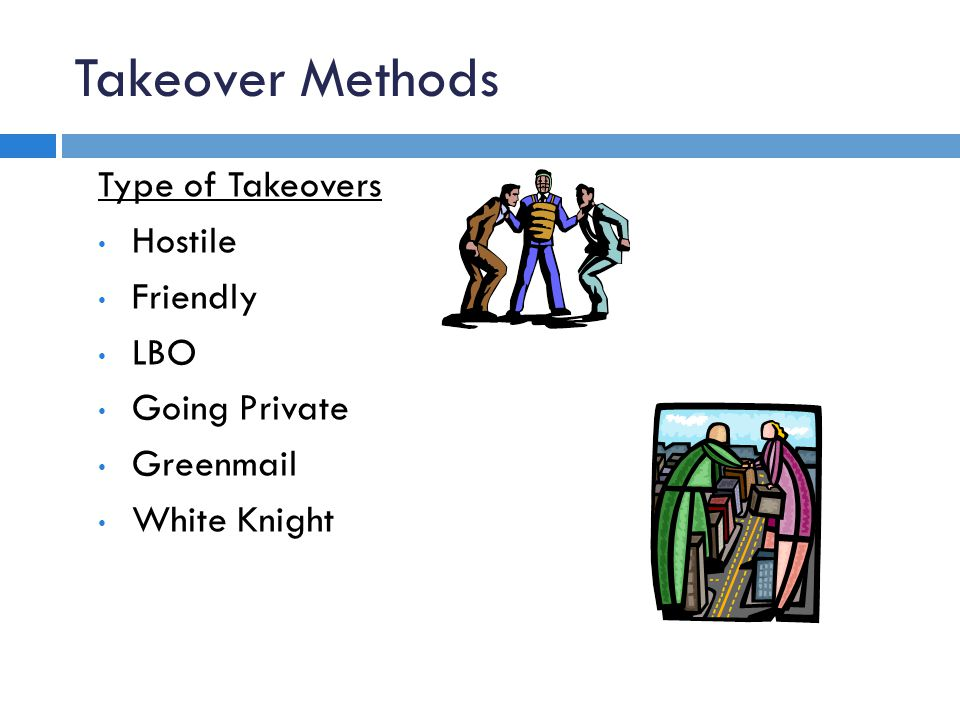 Takeover Methods Type of Takeovers Hostile Friendly LBO Going Private Greenmail White Knight